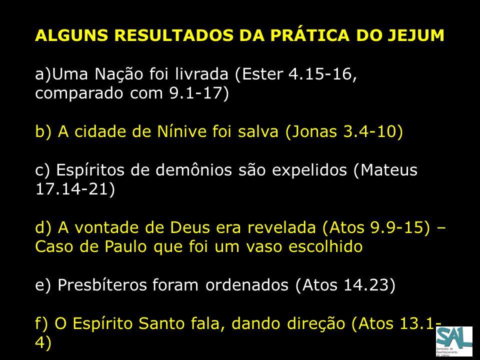 ALGUNS RESULTADOS DA PRÁTICA DO JEJUM a)Uma Nação foi livrada (Ester 4.15-16, comparado com 9.1-17) b) A cidade de Nínive foi salva (Jonas 3.4-10) c)