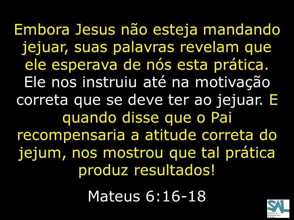 Embora Jesus não esteja mandando jejuar, suas palavras revelam que ele esperava de nós esta prática. Ele nos instruiu até na motivação correta que se