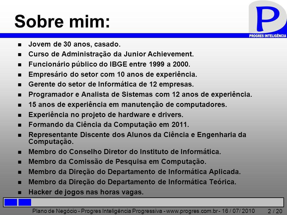 Plano de Negócio - Progres Inteligência Progressiva - www.progres.com.br - 16 / 07/ 2010 / 20 2 Sobre mim: Jovem de 30 anos, casado. Curso de Administ