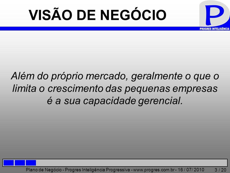 Plano de Negócio - Progres Inteligência Progressiva - www.progres.com.br - 16 / 07/ 2010 / 20 3 VISÃO DE NEGÓCIO Além do próprio mercado, geralmente o que o limita o crescimento das pequenas empresas é a sua capacidade gerencial.