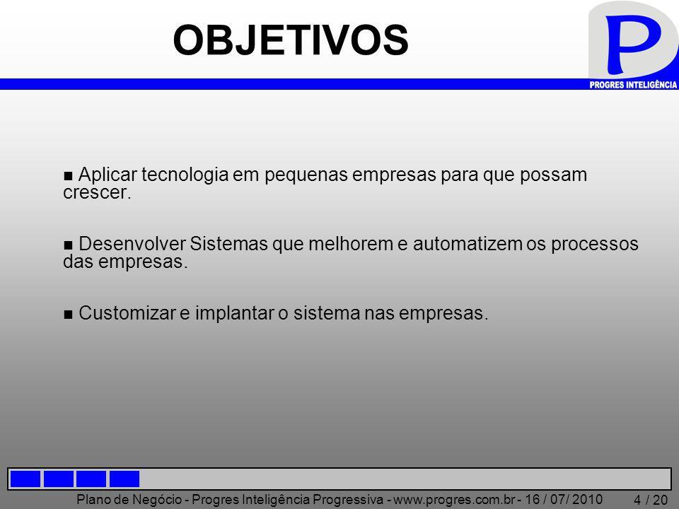 Plano de Negócio - Progres Inteligência Progressiva - www.progres.com.br - 16 / 07/ 2010 / 20 4 OBJETIVOS Aplicar tecnologia em pequenas empresas para que possam crescer.