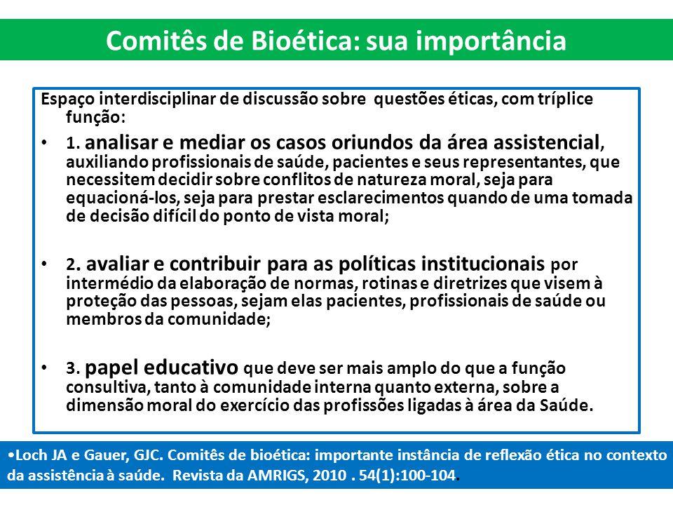 Comitês de Bioética: sua importância Espaço interdisciplinar de discussão sobre questões éticas, com tríplice função: 1. analisar e mediar os casos or