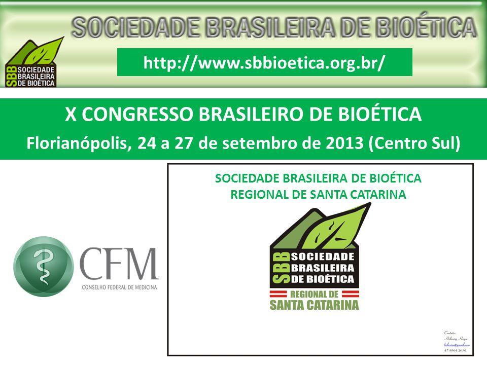 X CONGRESSO BRASILEIRO DE BIOÉTICA Florianópolis, 24 a 27 de setembro de 2013 (Centro Sul) http://www.sbbioetica.org.br/ SOCIEDADE BRASILEIRA DE BIOÉT
