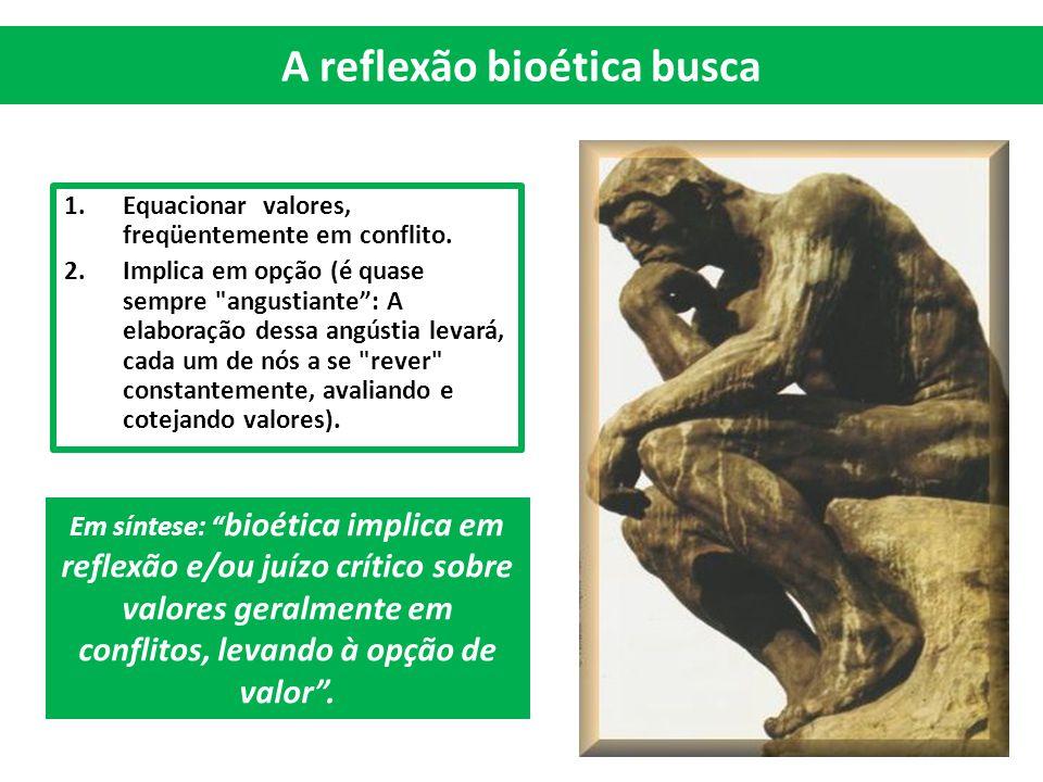 A reflexão bioética busca 1.Equacionar valores, freqüentemente em conflito. 2.Implica em opção (é quase sempre