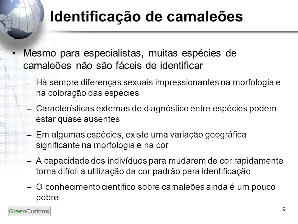 9 Identificação de camaleões Mesmo para especialistas, muitas espécies de camaleões não são fáceis de identificar –Há sempre diferenças sexuais impres
