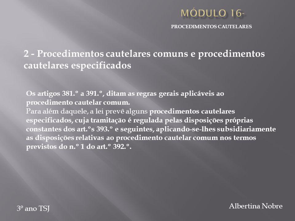 PROCEDIMENTOS CAUTELARES 3º ano TSJ Albertina Nobre 2 - Procedimentos cautelares comuns e procedimentos cautelares especificados Os artigos 381.º a 391.º, ditam as regras gerais aplicáveis ao procedimento cautelar comum.