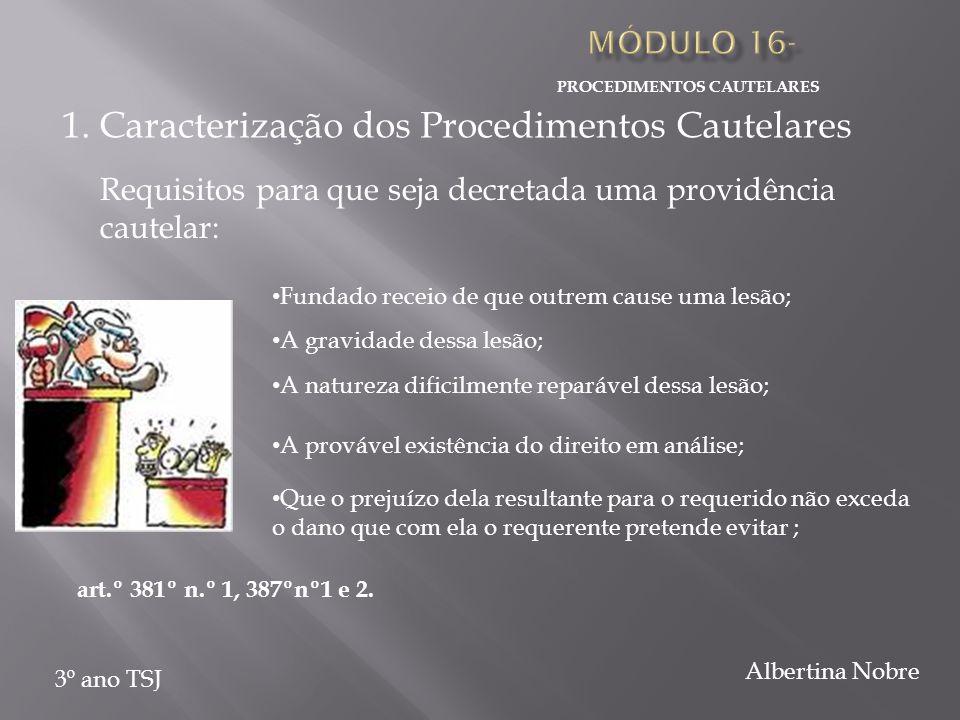 PROCEDIMENTOS CAUTELARES 3º ano TSJ Albertina Nobre Requisitos para que seja decretada uma providência cautelar: Fundado receio de que outrem cause uma lesão; art.º 381º n.º 1, 387ºnº1 e 2.