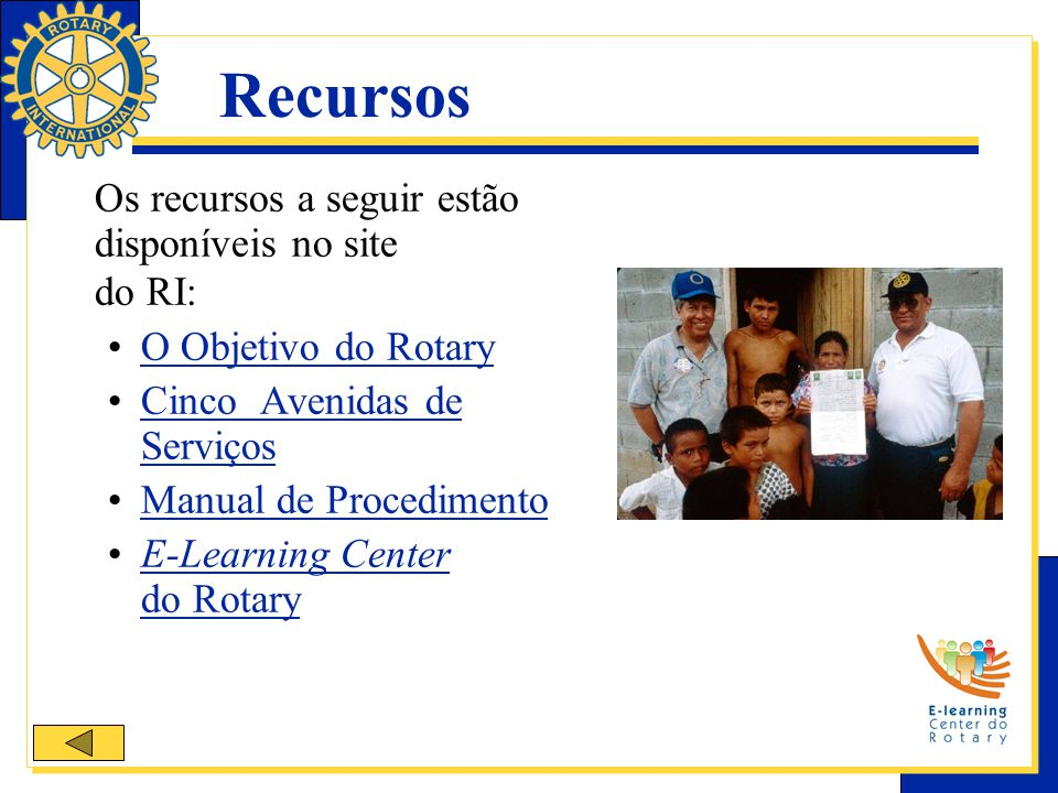 Recursos Os recursos a seguir estão disponíveis no site do RI: O Objetivo do Rotary Cinco Avenidas de ServiçosCinco Avenidas de Serviços Manual de Procedimento E-Learning Center do RotaryE-Learning Center do Rotary