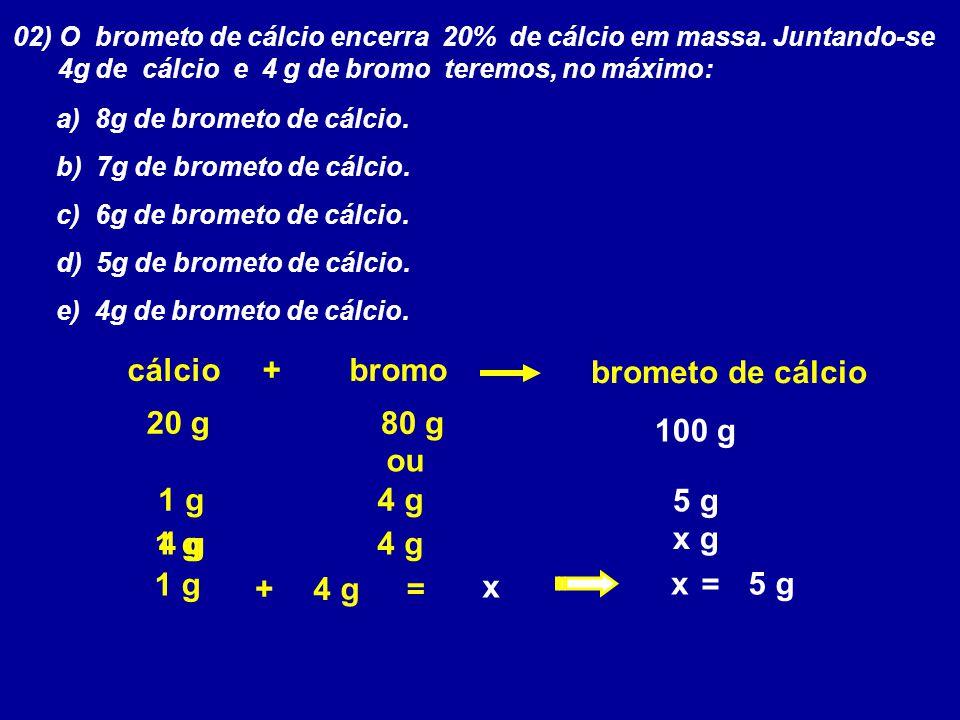 02) O brometo de cálcio encerra 20% de cálcio em massa. Juntando-se 4g de cálcio e 4 g de bromo teremos, no máximo: a) 8g de brometo de cálcio. b) 7g