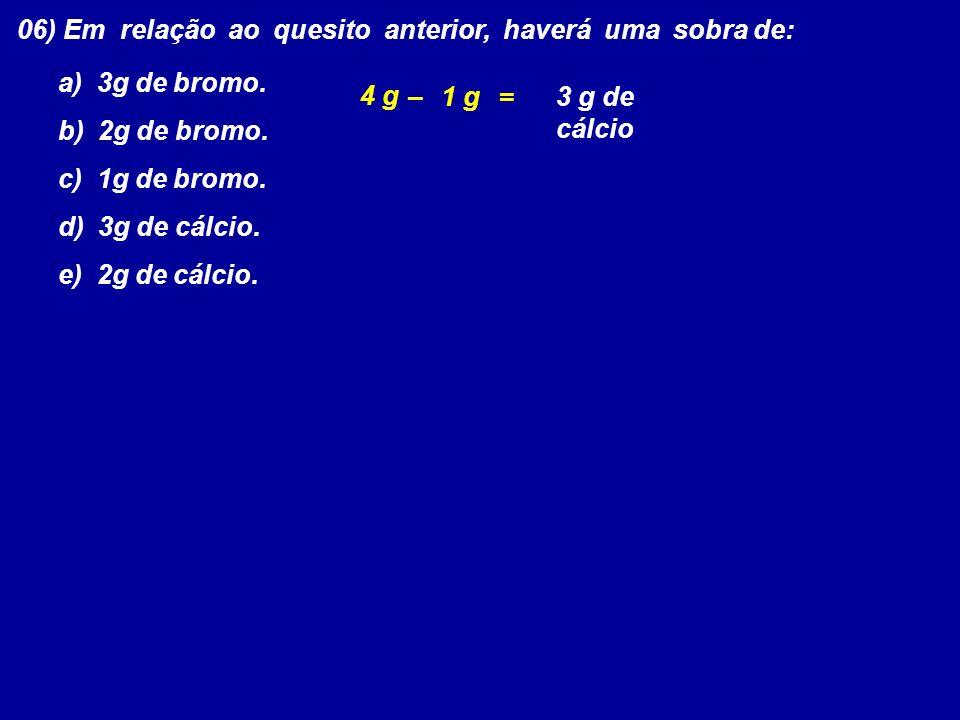 06) Em relação ao quesito anterior, haverá uma sobra de: a) 3g de bromo. b) 2g de bromo. c) 1g de bromo. d) 3g de cálcio. e) 2g de cálcio. 4 g – 1 g =
