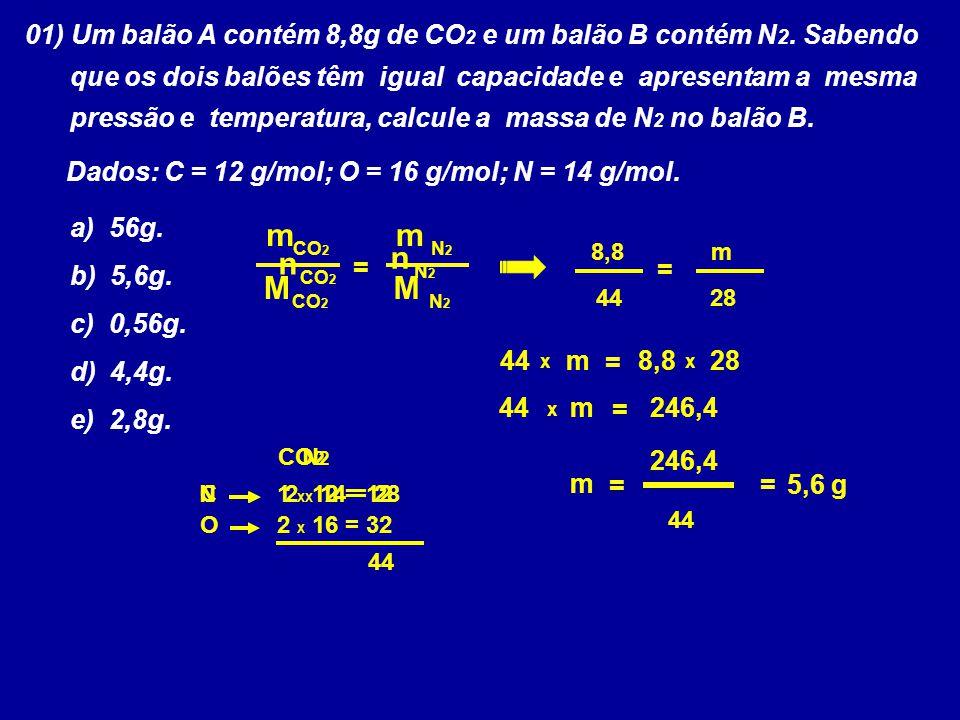 01) Um balão A contém 8,8g de CO 2 e um balão B contém N 2. Sabendo que os dois balões têm igual capacidade e apresentam a mesma pressão e temperatura