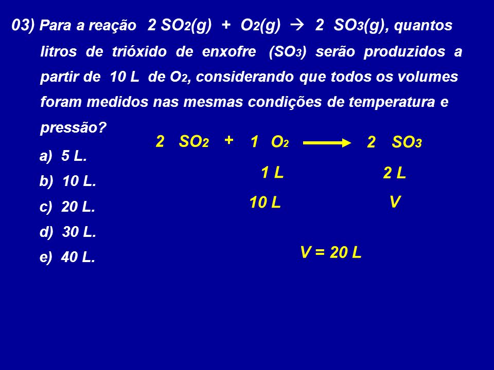 03) Para a reação 2 SO 2 (g) + O 2 (g)  2 SO 3 (g), quantos litros de trióxido de enxofre (SO 3 ) serão produzidos a partir de 10 L de O 2, considera