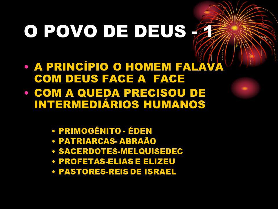 O POVO DE DEUS - 1 A PRINCÍPIO O HOMEM FALAVA COM DEUS FACE A FACE COM A QUEDA PRECISOU DE INTERMEDIÁRIOS HUMANOS PRIMOGÊNITO - ÉDEN PATRIARCAS- ABRAÃO SACERDOTES-MELQUISEDEC PROFETAS-ELIAS E ELIZEU PASTORES-REIS DE ISRAEL