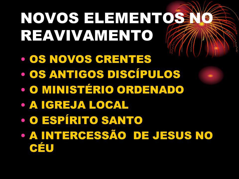 NOVOS ELEMENTOS NO REAVIVAMENTO OS NOVOS CRENTES OS ANTIGOS DISCÍPULOS O MINISTÉRIO ORDENADO A IGREJA LOCAL O ESPÍRITO SANTO A INTERCESSÃO DE JESUS NO