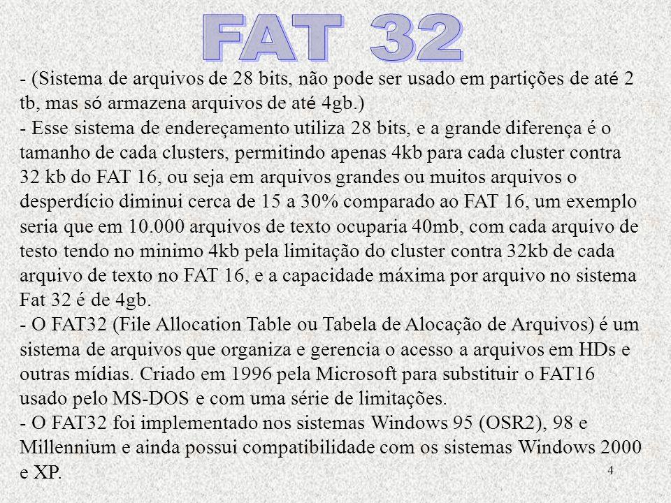 4 - (Sistema de arquivos de 28 bits, não pode ser usado em partições de at é 2 tb, mas s ó armazena arquivos de at é 4gb.) - Esse sistema de endereçamento utiliza 28 bits, e a grande diferença é o tamanho de cada clusters, permitindo apenas 4kb para cada cluster contra 32 kb do FAT 16, ou seja em arquivos grandes ou muitos arquivos o desperdício diminui cerca de 15 a 30% comparado ao FAT 16, um exemplo seria que em 10.000 arquivos de texto ocuparia 40mb, com cada arquivo de testo tendo no minimo 4kb pela limitação do cluster contra 32kb de cada arquivo de texto no FAT 16, e a capacidade máxima por arquivo no sistema Fat 32 é de 4gb.
