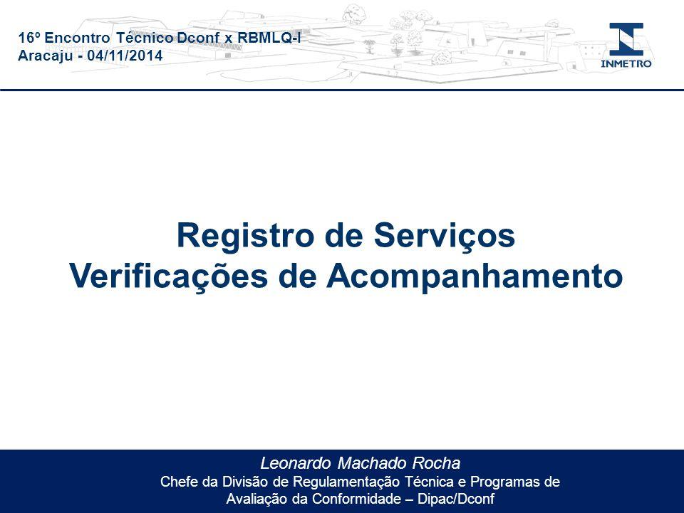 16º Encontro Técnico Dconf x RBMLQ-I Aracaju - 04/11/2014 Leonardo Machado Rocha Chefe da Divisão de Regulamentação Técnica e Programas de Avaliação da Conformidade – Dipac/Dconf Registro de Serviços Verificações de Acompanhamento