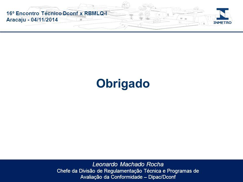 16º Encontro Técnico Dconf x RBMLQ-I Aracaju - 04/11/2014 Leonardo Machado Rocha Chefe da Divisão de Regulamentação Técnica e Programas de Avaliação da Conformidade – Dipac/Dconf Obrigado