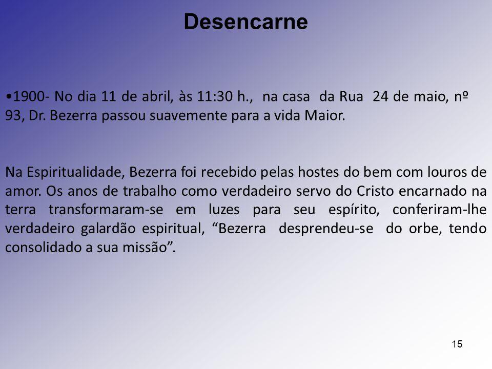 15 1900- No dia 11 de abril, às 11:30 h., na casa da Rua 24 de maio, nº 93, Dr. Bezerra passou suavemente para a vida Maior. Desencarne Na Espirituali