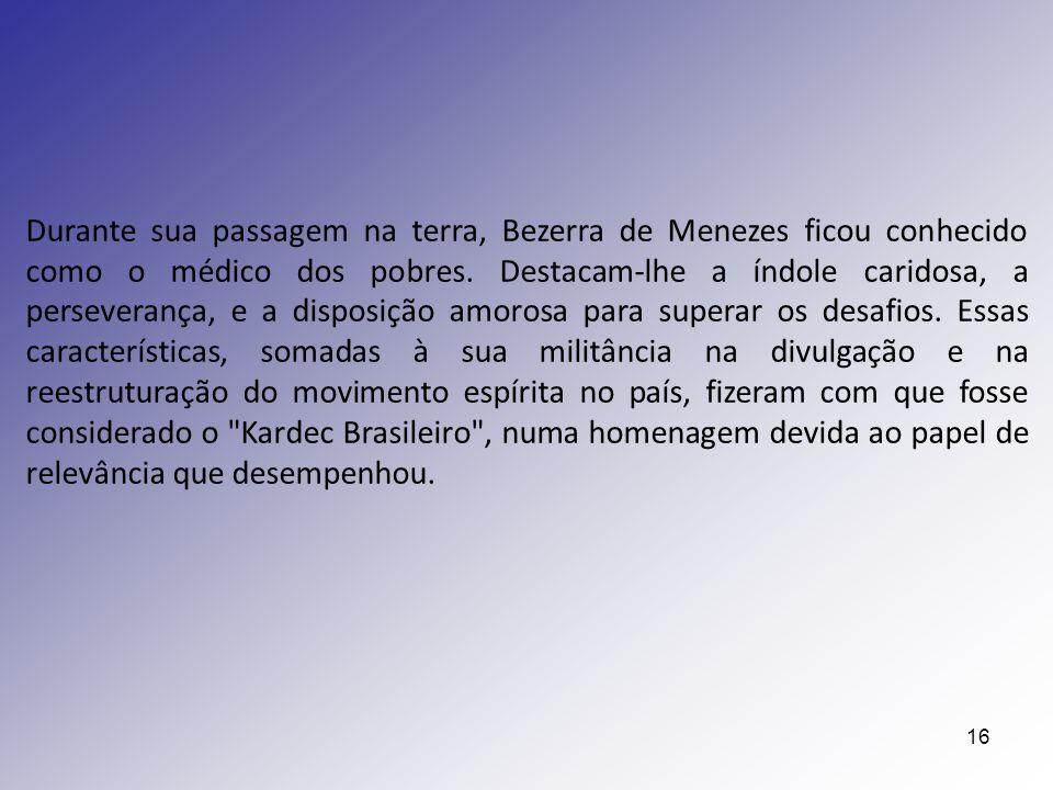 16 Durante sua passagem na terra, Bezerra de Menezes ficou conhecido como o médico dos pobres. Destacam-lhe a índole caridosa, a perseverança, e a dis