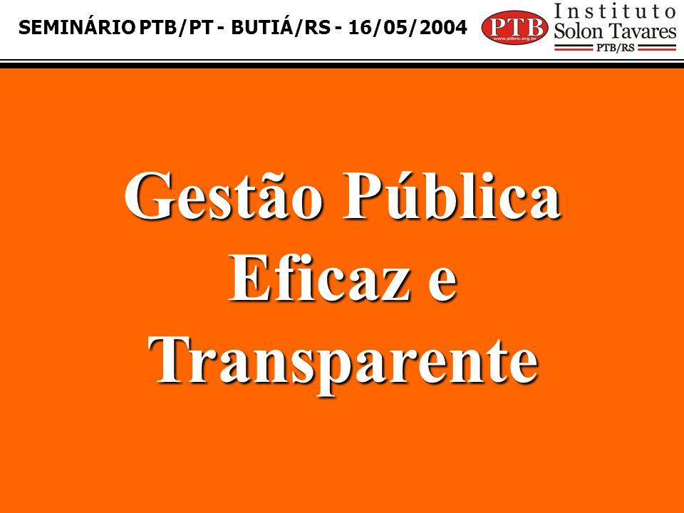 SEMINÁRIO PTB/PT - BUTIÁ/RS - 16/05/2004 Gestão Pública Eficaz e Transparente