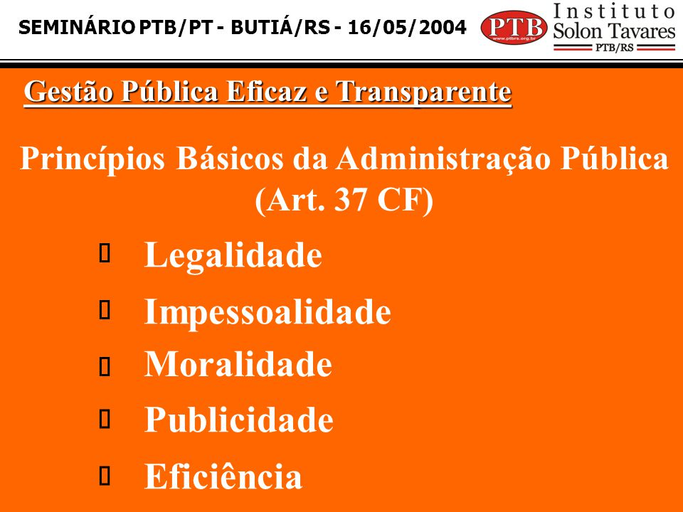 SEMINÁRIO PTB/PT - BUTIÁ/RS - 16/05/2004 Gestão Pública Eficaz e Transparente Princípios Básicos da Administração Pública (Art. 37 CF) Legalidade Impe