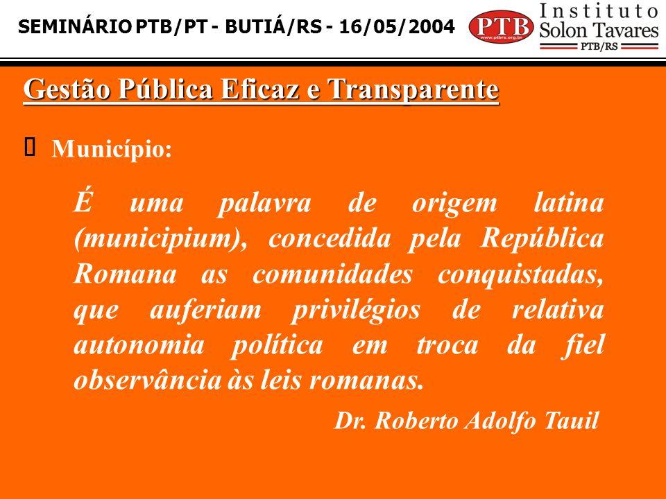 SEMINÁRIO PTB/PT - BUTIÁ/RS - 16/05/2004 Gestão Pública Eficaz e Transparente Município: É uma palavra de origem latina (municipium), concedida pela R