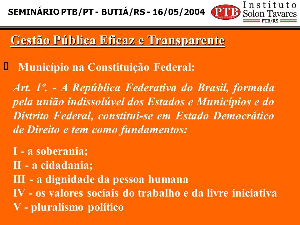 SEMINÁRIO PTB/PT - BUTIÁ/RS - 16/05/2004 Gestão Pública Eficaz e Transparente Município na Constituição Federal: Art. 1º. - A República Federativa do