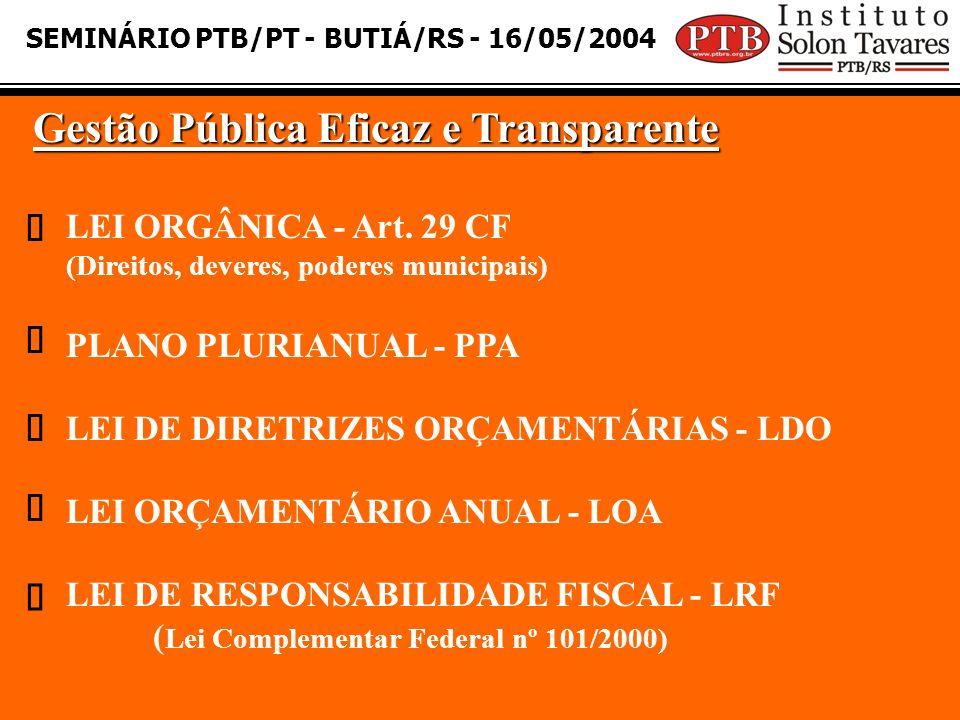 SEMINÁRIO PTB/PT - BUTIÁ/RS - 16/05/2004 Gestão Pública Eficaz e Transparente LEI ORGÂNICA - Art. 29 CF (Direitos, deveres, poderes municipais) PLANO