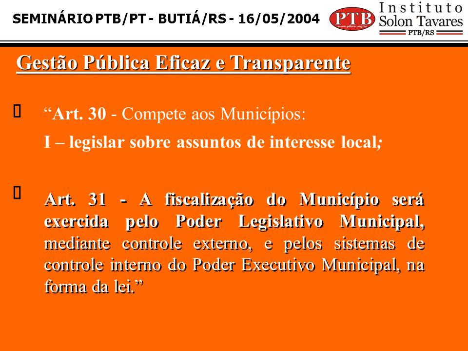 SEMINÁRIO PTB/PT - BUTIÁ/RS - 16/05/2004 Gestão Pública Eficaz e Transparente   Art. 31 - A fiscalização do Município será exercida pelo Poder Legis