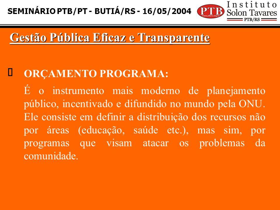 SEMINÁRIO PTB/PT - BUTIÁ/RS - 16/05/2004 Gestão Pública Eficaz e Transparente  ORÇAMENTO PROGRAMA: É o instrumento mais moderno de planejamento público, incentivado e difundido no mundo pela ONU.