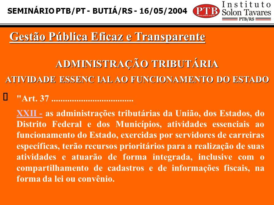 SEMINÁRIO PTB/PT - BUTIÁ/RS - 16/05/2004 Gestão Pública Eficaz e Transparente  ADMINISTRAÇÃO TRIBUTÁRIA ATIVIDADE ESSENC IAL AO FUNCIONAMENTO DO ESTADO Art.
