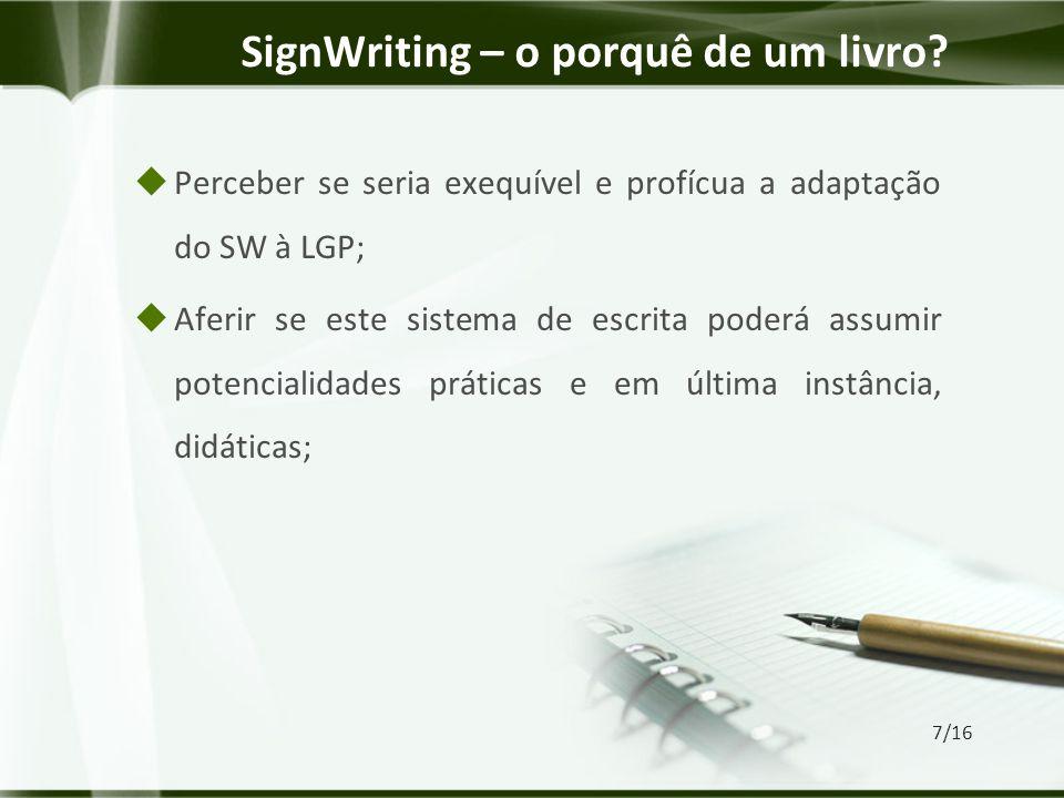  Perceber se seria exequível e profícua a adaptação do SW à LGP;  Aferir se este sistema de escrita poderá assumir potencialidades práticas e em última instância, didáticas; SignWriting – o porquê de um livro.