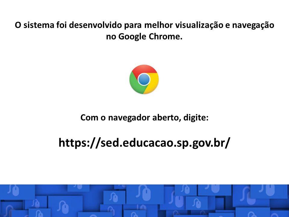 O sistema foi desenvolvido para melhor visualização e navegação no Google Chrome. Com o navegador aberto, digite: https://sed.educacao.sp.gov.br/