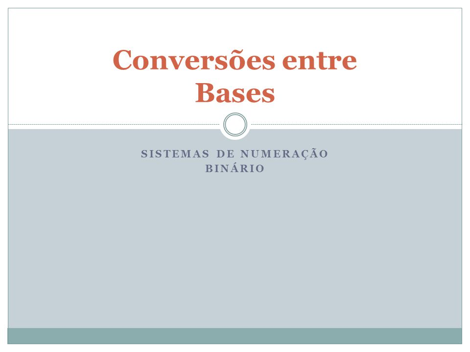 SISTEMAS DE NUMERAÇÃO BINÁRIO Conversões entre Bases