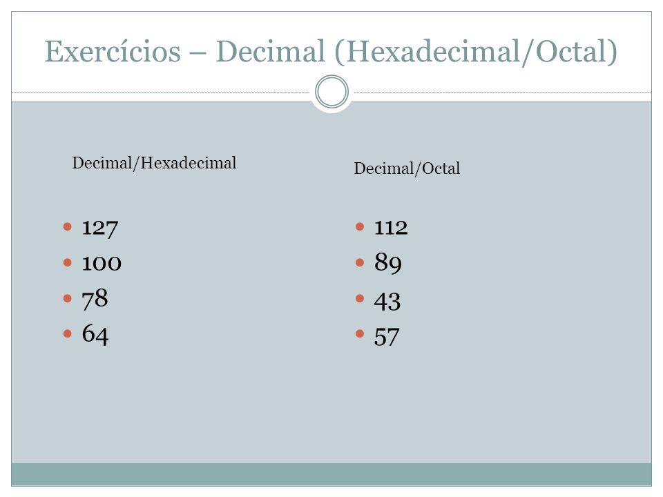 Exercícios – Decimal (Hexadecimal/Octal) 127 100 78 64 Decimal/Hexadecimal Decimal/Octal 112 89 43 57