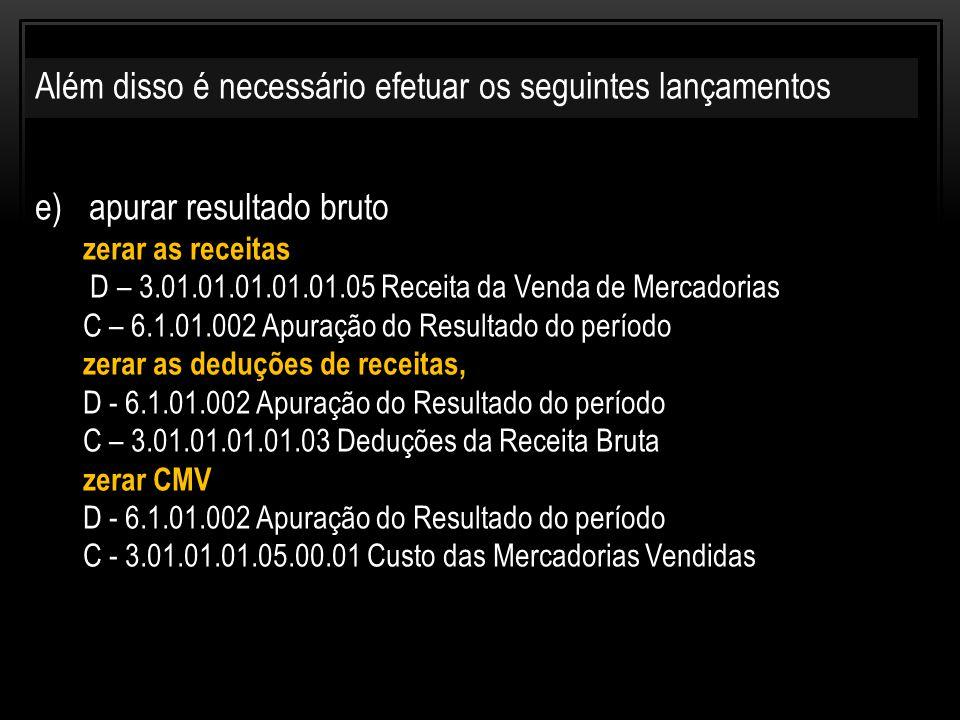 e)apurar resultado bruto zerar as receitas D – 3.01.01.01.01.01.05 Receita da Venda de Mercadorias C – 6.1.01.002 Apuração do Resultado do período zerar as deduções de receitas, D - 6.1.01.002 Apuração do Resultado do período C – 3.01.01.01.01.03 Deduções da Receita Bruta zerar CMV D - 6.1.01.002 Apuração do Resultado do período C - 3.01.01.01.05.00.01 Custo das Mercadorias Vendidas Além disso é necessário efetuar os seguintes lançamentos
