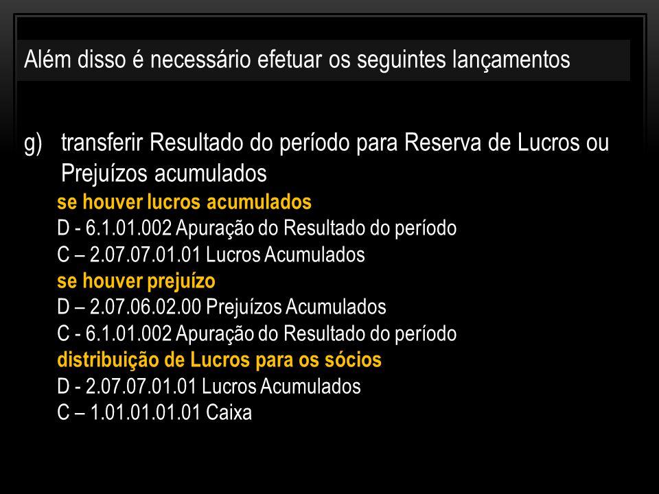 g)transferir Resultado do período para Reserva de Lucros ou Prejuízos acumulados se houver lucros acumulados D - 6.1.01.002 Apuração do Resultado do período C – 2.07.07.01.01 Lucros Acumulados se houver prejuízo D – 2.07.06.02.00 Prejuízos Acumulados C - 6.1.01.002 Apuração do Resultado do período distribuição de Lucros para os sócios D - 2.07.07.01.01 Lucros Acumulados C – 1.01.01.01.01 Caixa Além disso é necessário efetuar os seguintes lançamentos