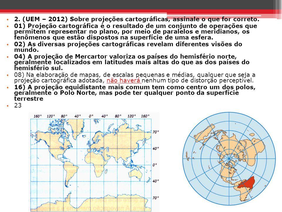 2. (UEM – 2012) Sobre projeções cartográficas, assinale o que for correto. 01) Projeção cartográfica é o resultado de um conjunto de operações que per