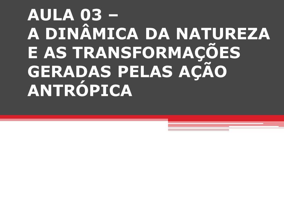 AULA 03 – A DINÂMICA DA NATUREZA E AS TRANSFORMAÇÕES GERADAS PELAS AÇÃO ANTRÓPICA