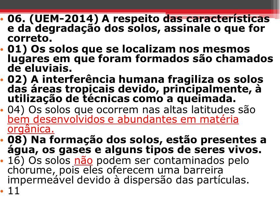 06. (UEM-2014) A respeito das características e da degradação dos solos, assinale o que for correto. 01) Os solos que se localizam nos mesmos lugares