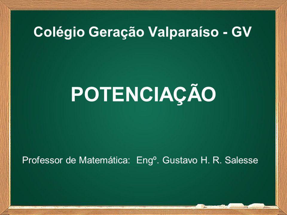 Colégio Geração Valparaíso - GV Professor de Matemática: Engº. Gustavo H. R. Salesse POTENCIAÇÃO