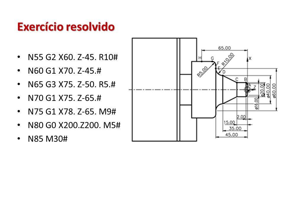 Exercício resolvido N55 G2 X60. Z-45. R10# N60 G1 X70. Z-45.# N65 G3 X75. Z-50. R5.# N70 G1 X75. Z-65.# N75 G1 X78. Z-65. M9# N80 G0 X200.Z200. M5# N8