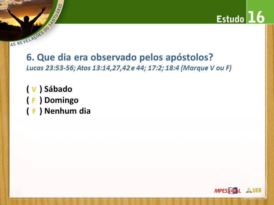 6. Que dia era observado pelos apóstolos? Lucas 23:53-56; Atos 13:14,27,42 e 44; 17:2; 18:4 (Marque V ou F) ( ) Sábado ( ) Domingo ( ) Nenhum dia V F