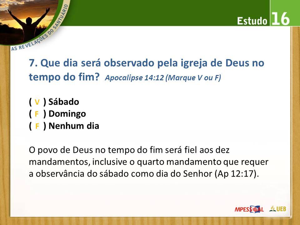 7. Que dia será observado pela igreja de Deus no tempo do fim? Apocalipse 14:12 (Marque V ou F) ( ) Sábado ( ) Domingo ( ) Nenhum dia O povo de Deus n