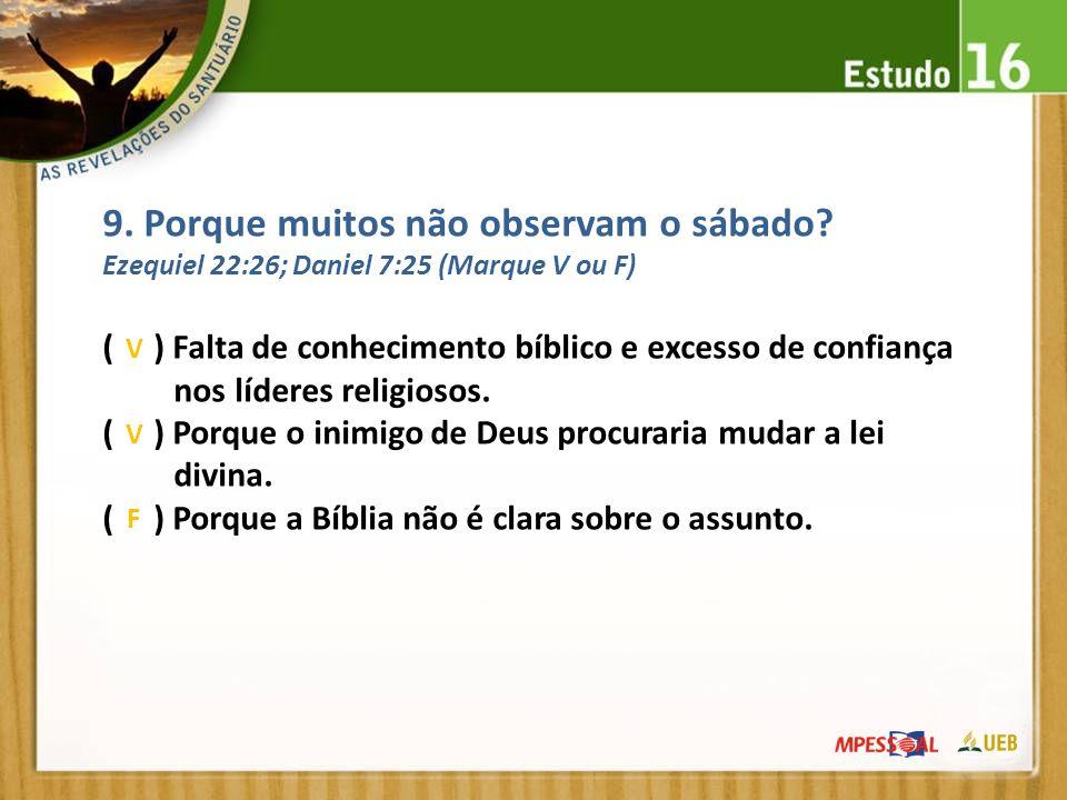 9. Porque muitos não observam o sábado? Ezequiel 22:26; Daniel 7:25 (Marque V ou F) ( ) Falta de conhecimento bíblico e excesso de confiança nos líder