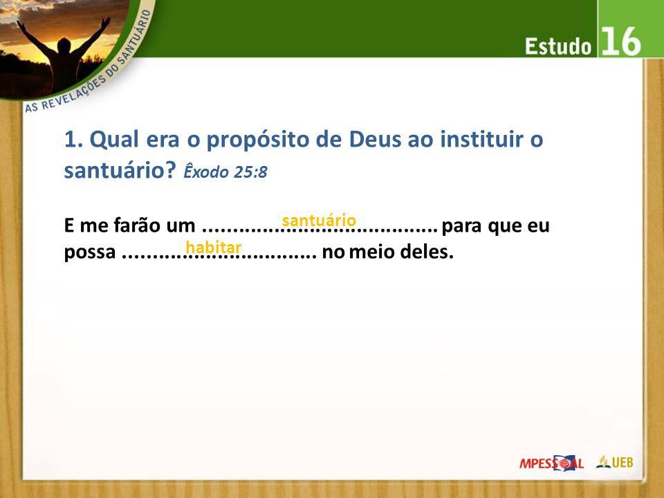 1. Qual era o propósito de Deus ao instituir o santuário? Êxodo 25:8 E me farão um........................................ para que eu possa..........