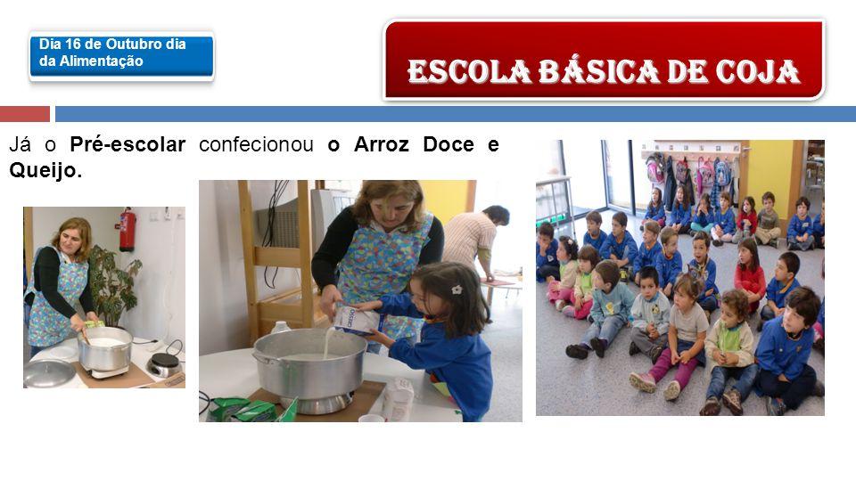 Já o Pré-escolar confecionou o Arroz Doce e Queijo. ESCOLA BÁSICA DE COJA Dia 16 de Outubro dia da Alimentação