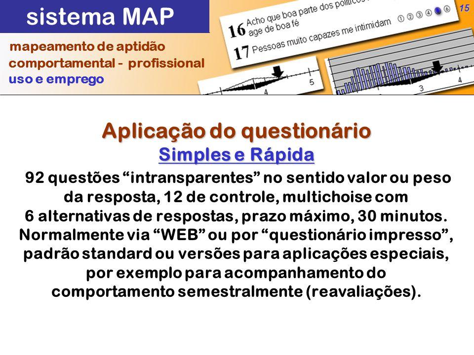 15 Aplicação do questionário Simples e Rápida Aplicação do questionário Simples e Rápida 92 questões intransparentes no sentido valor ou peso da resposta, 12 de controle, multichoise com 6 alternativas de respostas, prazo máximo, 30 minutos.