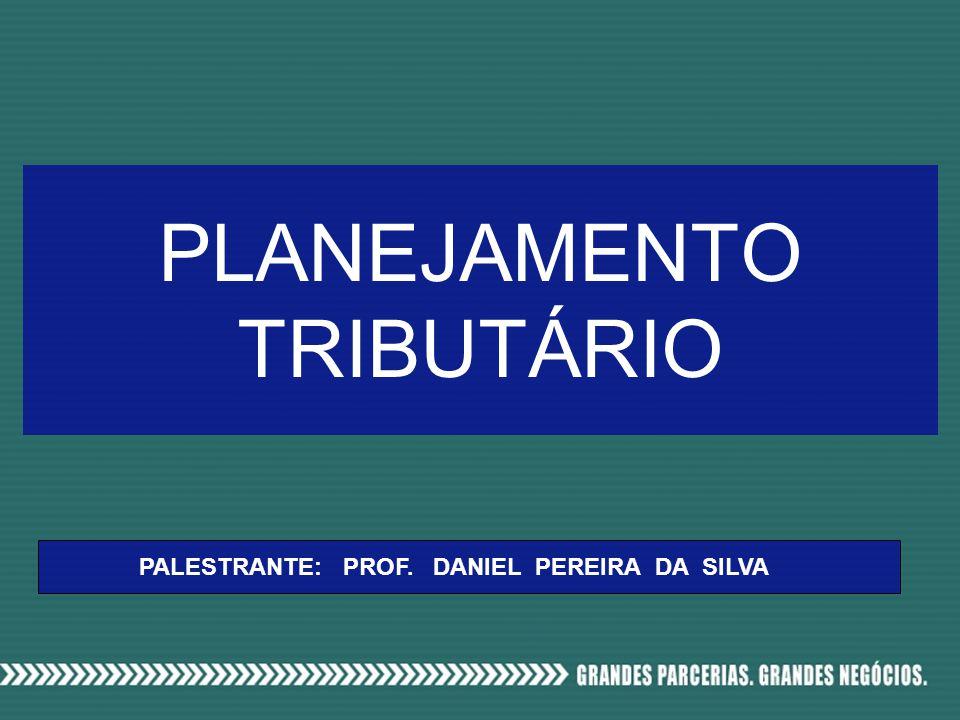 PLANEJAMENTO TRIBUTÁRIO PALESTRANTE: PROF. DANIEL PEREIRA DA SILVA