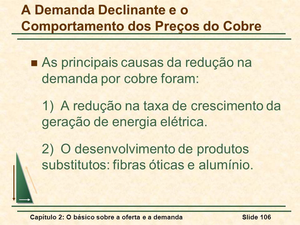 Capítulo 2: O básico sobre a oferta e a demandaSlide 106 A Demanda Declinante e o Comportamento dos Preços do Cobre As principais causas da redução na